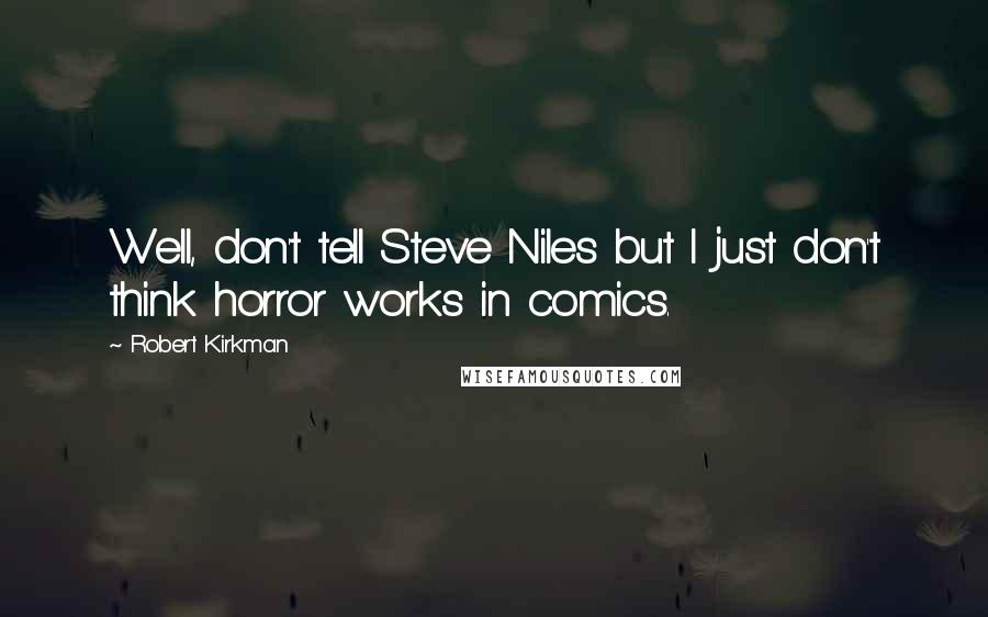 Robert Kirkman quotes: Well, don't tell Steve Niles but I just don't think horror works in comics.
