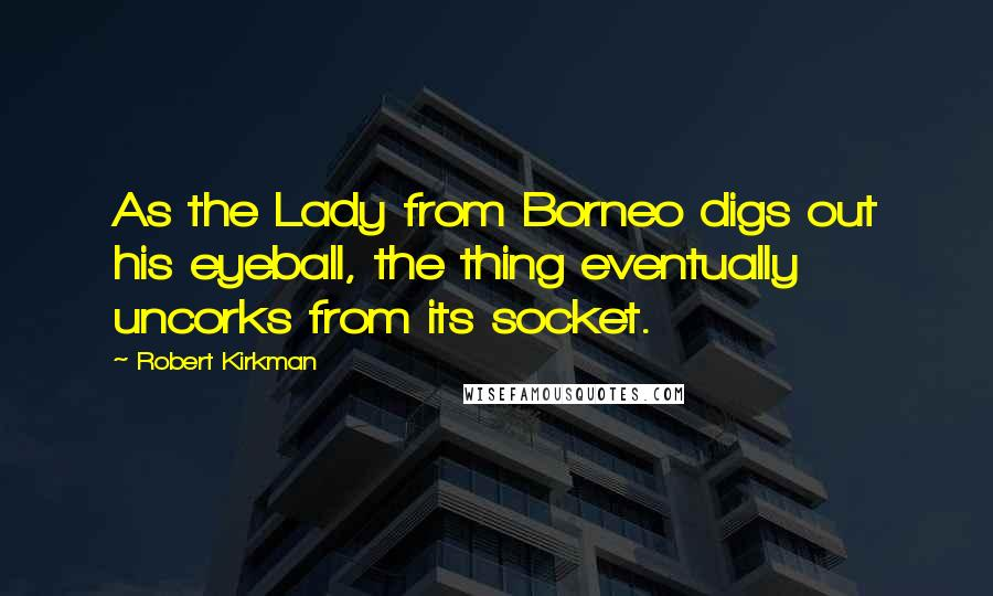 Robert Kirkman quotes: As the Lady from Borneo digs out his eyeball, the thing eventually uncorks from its socket.