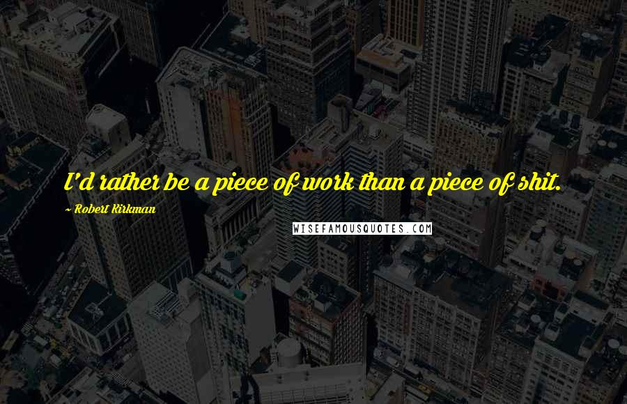 Robert Kirkman quotes: I'd rather be a piece of work than a piece of shit.