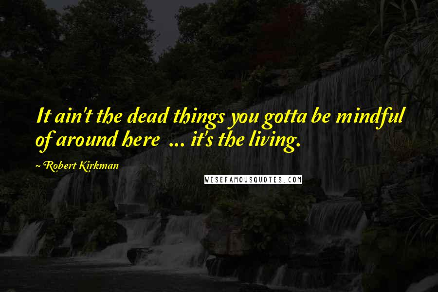 Robert Kirkman quotes: It ain't the dead things you gotta be mindful of around here ... it's the living.