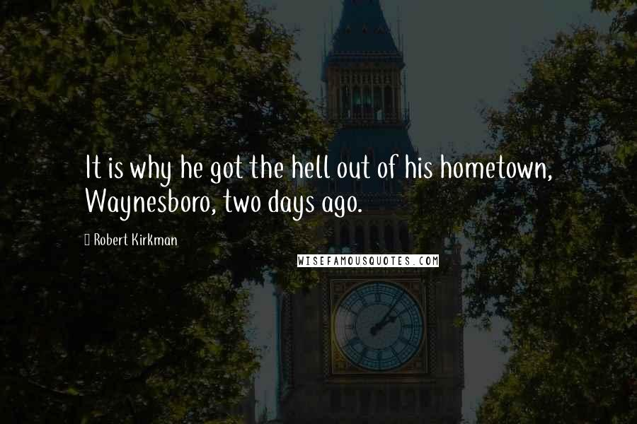 Robert Kirkman quotes: It is why he got the hell out of his hometown, Waynesboro, two days ago.
