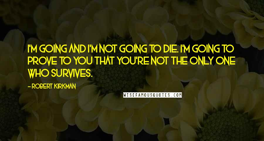 Robert Kirkman quotes: I'm going and I'm not going to die. I'm going to prove to you that you're not the only one who survives.