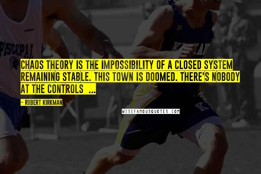 Robert Kirkman quotes: Chaos theory is the impossibility of a closed system remaining stable. This town is doomed. There's nobody at the controls ...