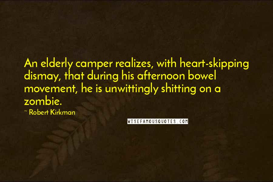 Robert Kirkman quotes: An elderly camper realizes, with heart-skipping dismay, that during his afternoon bowel movement, he is unwittingly shitting on a zombie.