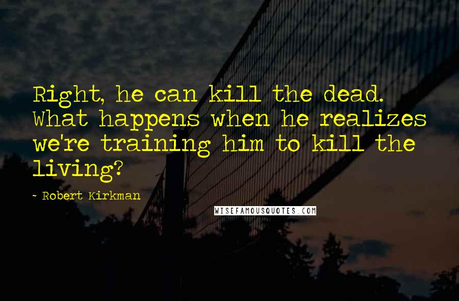 Robert Kirkman quotes: Right, he can kill the dead. What happens when he realizes we're training him to kill the living?