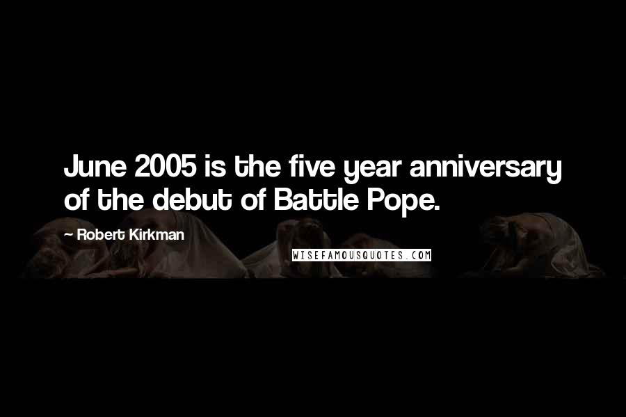 Robert Kirkman quotes: June 2005 is the five year anniversary of the debut of Battle Pope.