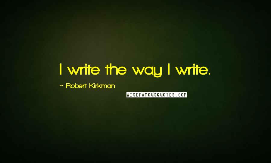 Robert Kirkman quotes: I write the way I write.