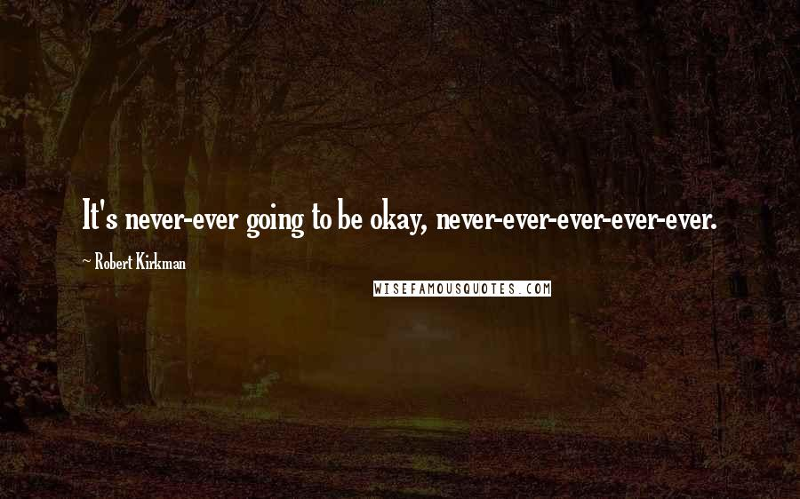 Robert Kirkman quotes: It's never-ever going to be okay, never-ever-ever-ever-ever.