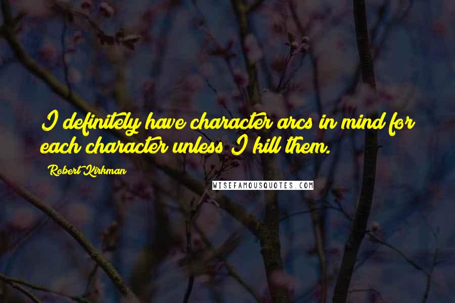 Robert Kirkman quotes: I definitely have character arcs in mind for each character unless I kill them.