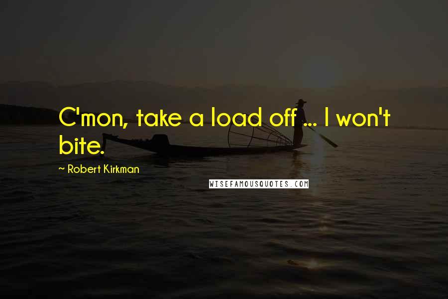 Robert Kirkman quotes: C'mon, take a load off ... I won't bite.