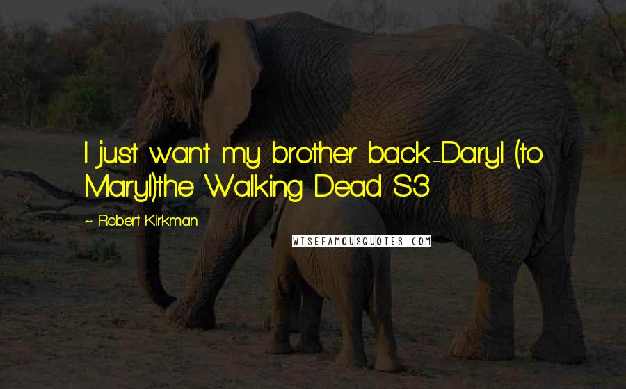 Robert Kirkman quotes: I just want my brother back.-Daryl (to Maryl)the Walking Dead S3