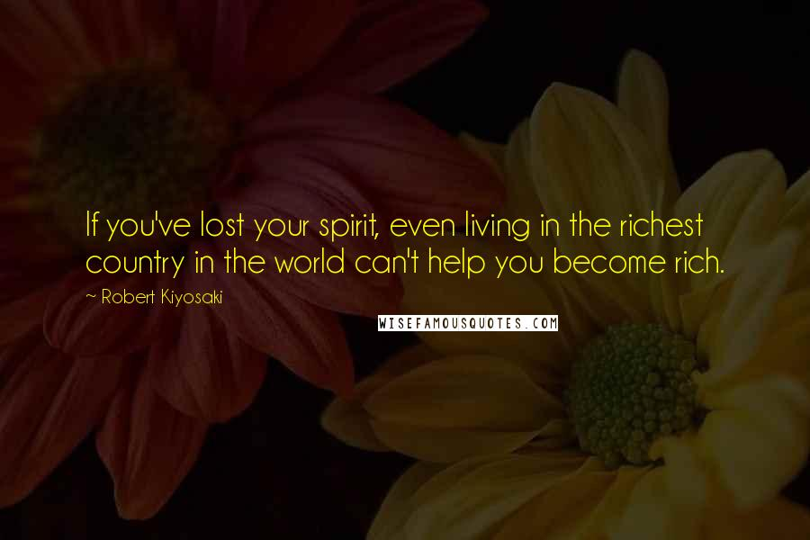Robert Kiyosaki quotes: If you've lost your spirit, even living in the richest country in the world can't help you become rich.