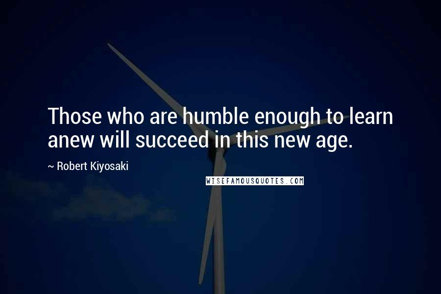 Robert Kiyosaki quotes: Those who are humble enough to learn anew will succeed in this new age.