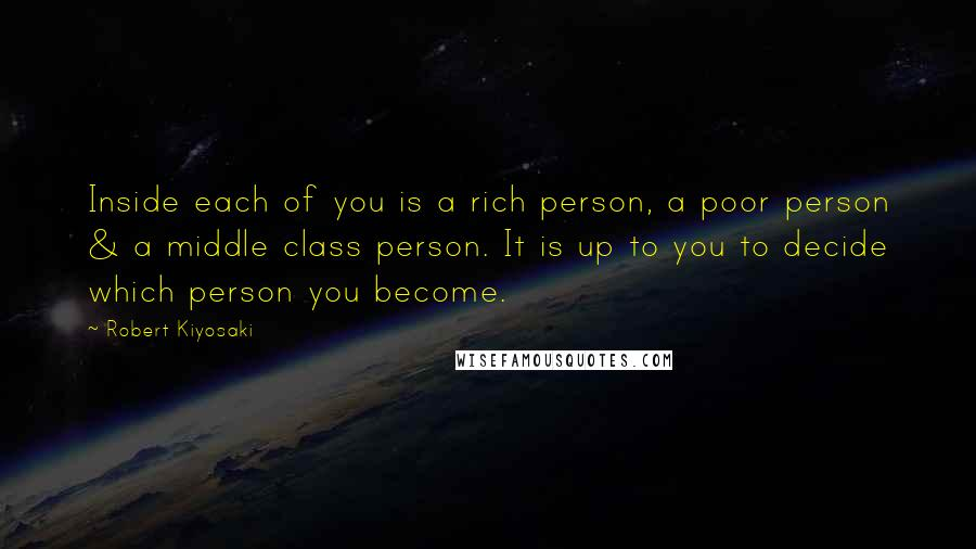 Robert Kiyosaki quotes: Inside each of you is a rich person, a poor person & a middle class person. It is up to you to decide which person you become.