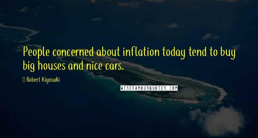 Robert Kiyosaki quotes: People concerned about inflation today tend to buy big houses and nice cars.