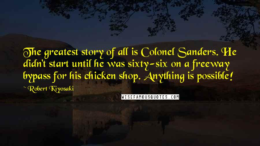 Robert Kiyosaki quotes: The greatest story of all is Colonel Sanders. He didn't start until he was sixty-six on a freeway bypass for his chicken shop. Anything is possible!