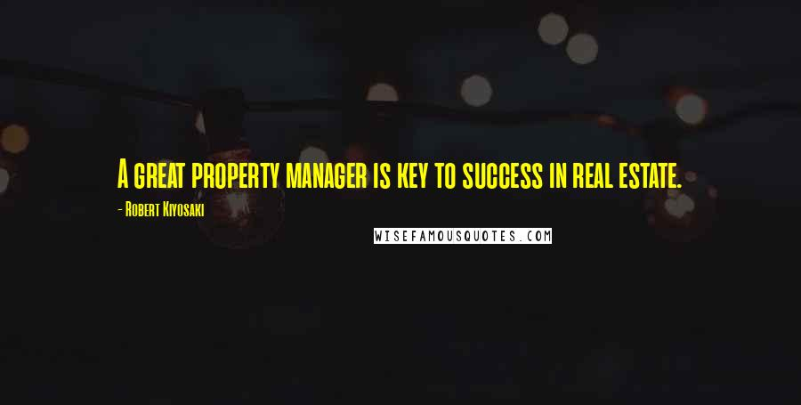 Robert Kiyosaki quotes: A great property manager is key to success in real estate.