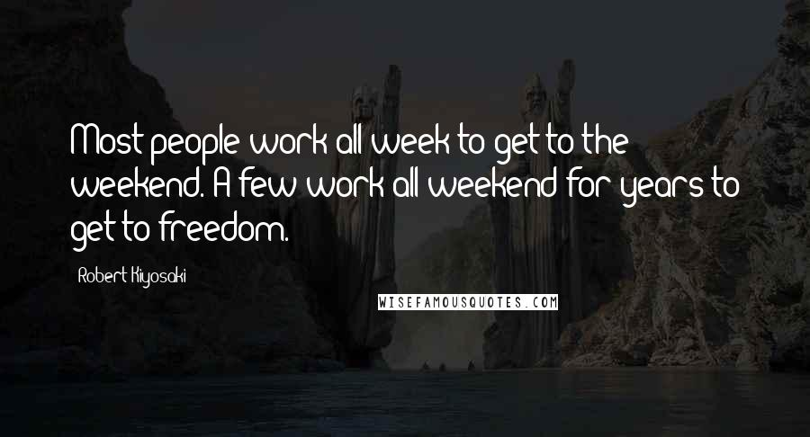Robert Kiyosaki quotes: Most people work all week to get to the weekend. A few work all weekend for years to get to freedom.