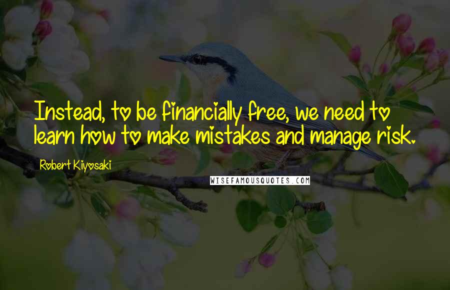 Robert Kiyosaki quotes: Instead, to be financially free, we need to learn how to make mistakes and manage risk.