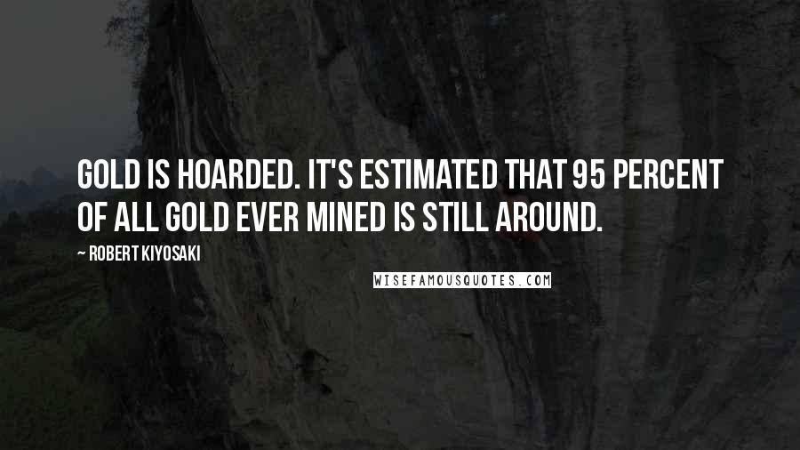 Robert Kiyosaki quotes: Gold is hoarded. It's estimated that 95 percent of all gold ever mined is still around.