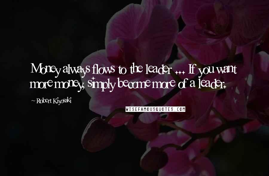 Robert Kiyosaki quotes: Money always flows to the leader ... If you want more money, simply become more of a leader.
