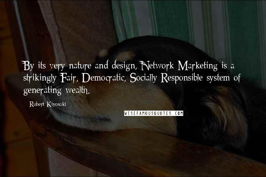 Robert Kiyosaki quotes: By its very nature and design, Network Marketing is a strikingly Fair, Democratic, Socially Responsible system of generating wealth.