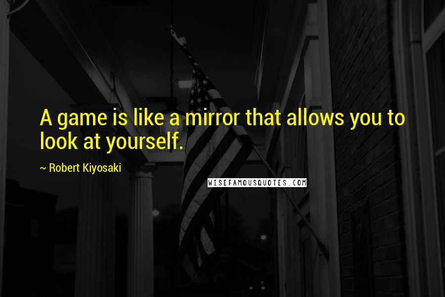 Robert Kiyosaki quotes: A game is like a mirror that allows you to look at yourself.