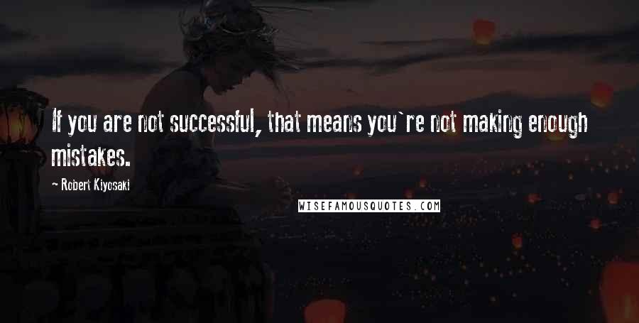 Robert Kiyosaki quotes: If you are not successful, that means you're not making enough mistakes.