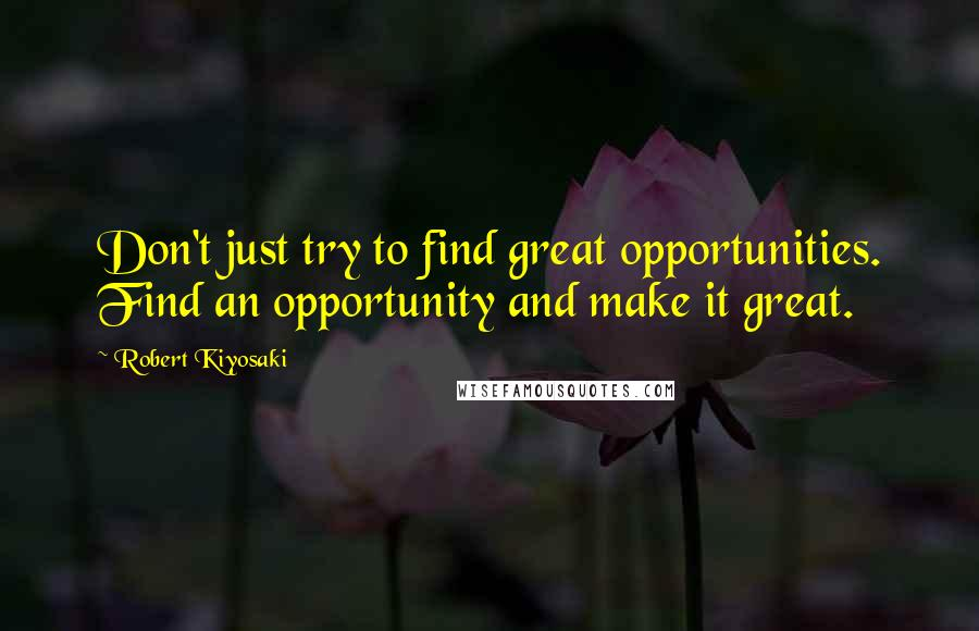 Robert Kiyosaki quotes: Don't just try to find great opportunities. Find an opportunity and make it great.