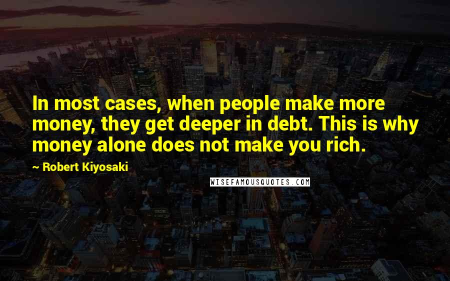 Robert Kiyosaki quotes: In most cases, when people make more money, they get deeper in debt. This is why money alone does not make you rich.