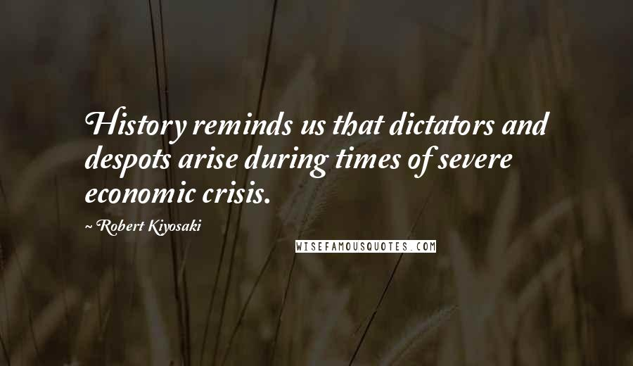Robert Kiyosaki quotes: History reminds us that dictators and despots arise during times of severe economic crisis.