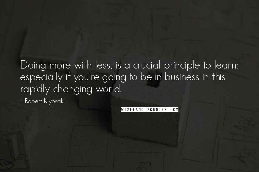 Robert Kiyosaki quotes: Doing more with less, is a crucial principle to learn; especially if you're going to be in business in this rapidly changing world.