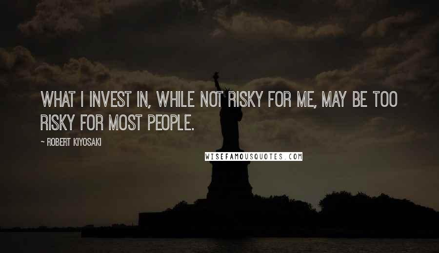 Robert Kiyosaki quotes: What I invest in, while not risky for me, may be too risky for most people.