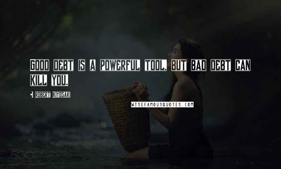 Robert Kiyosaki quotes: Good debt is a powerful tool, but bad debt can kill you.
