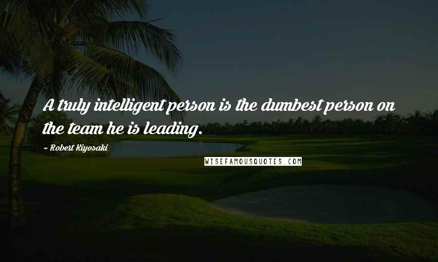 Robert Kiyosaki quotes: A truly intelligent person is the dumbest person on the team he is leading.