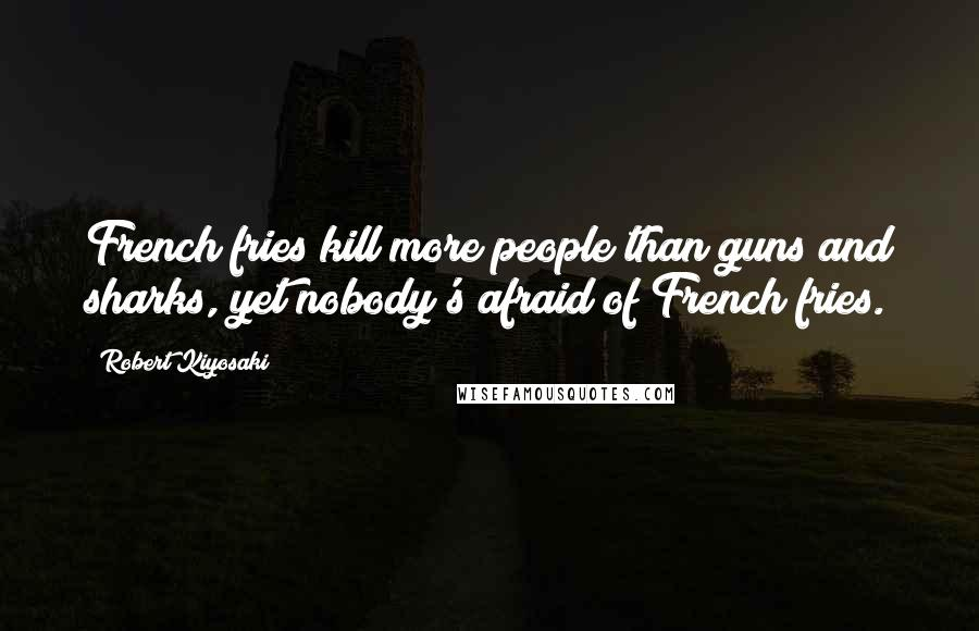 Robert Kiyosaki quotes: French fries kill more people than guns and sharks, yet nobody's afraid of French fries.