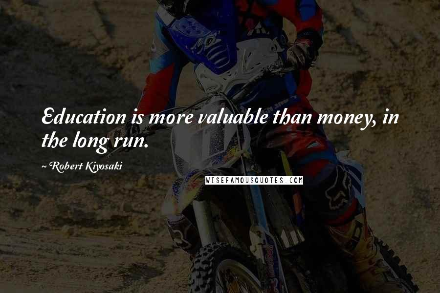 Robert Kiyosaki quotes: Education is more valuable than money, in the long run.