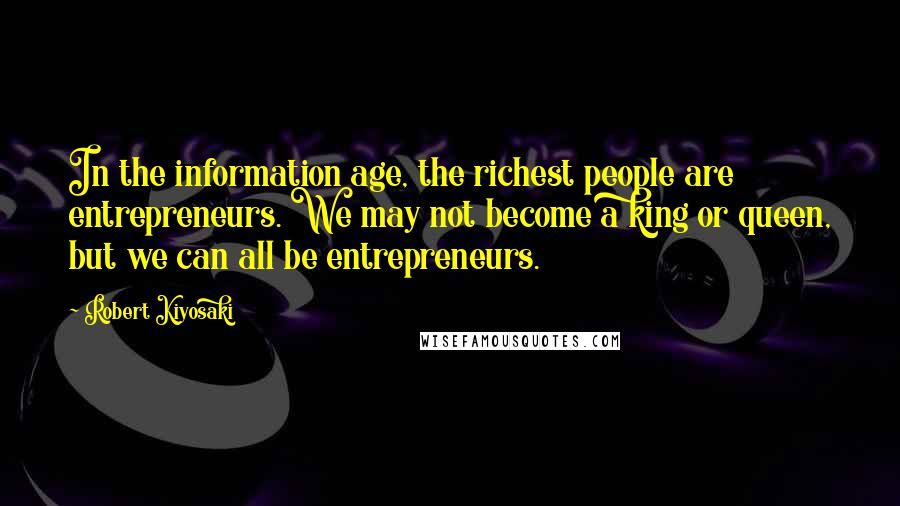 Robert Kiyosaki quotes: In the information age, the richest people are entrepreneurs. We may not become a king or queen, but we can all be entrepreneurs.