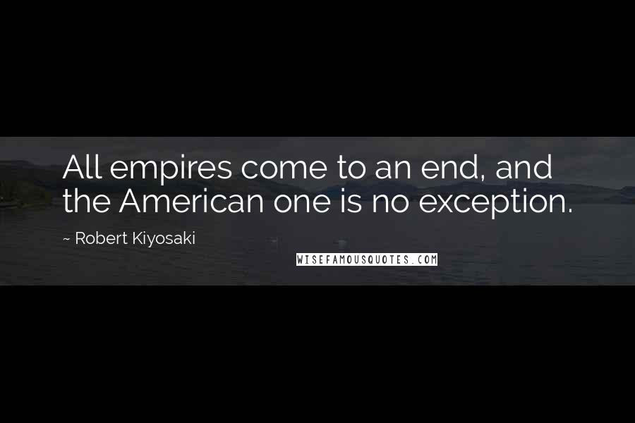 Robert Kiyosaki quotes: All empires come to an end, and the American one is no exception.