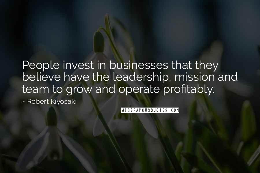 Robert Kiyosaki quotes: People invest in businesses that they believe have the leadership, mission and team to grow and operate profitably.