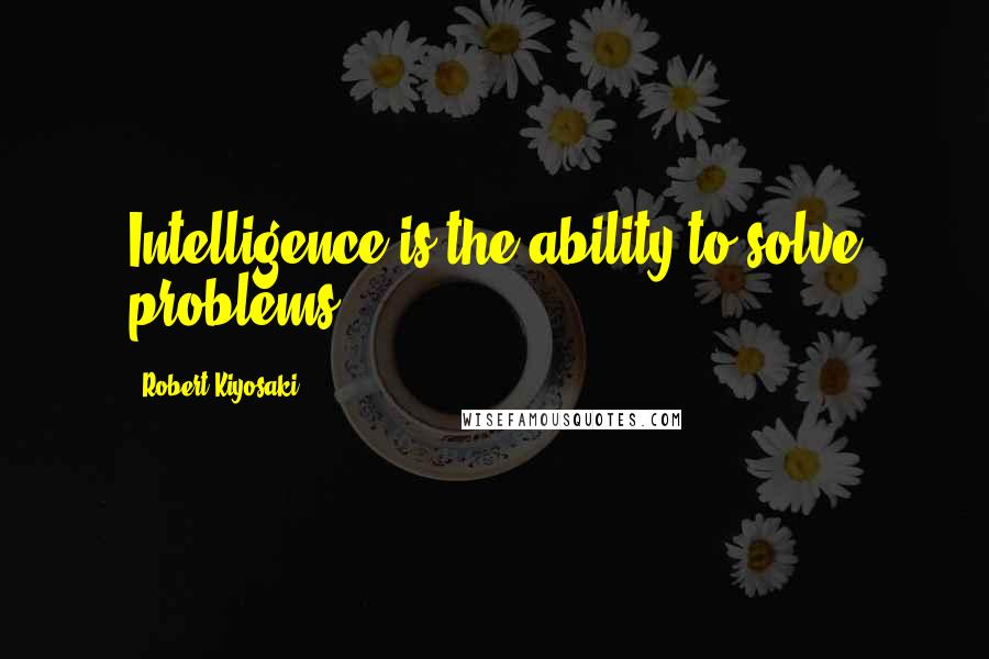 Robert Kiyosaki quotes: Intelligence is the ability to solve problems