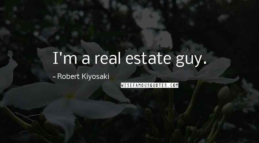 Robert Kiyosaki quotes: I'm a real estate guy.