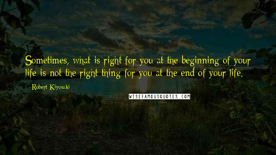 Robert Kiyosaki quotes: Sometimes, what is right for you at the beginning of your life is not the right thing for you at the end of your life.