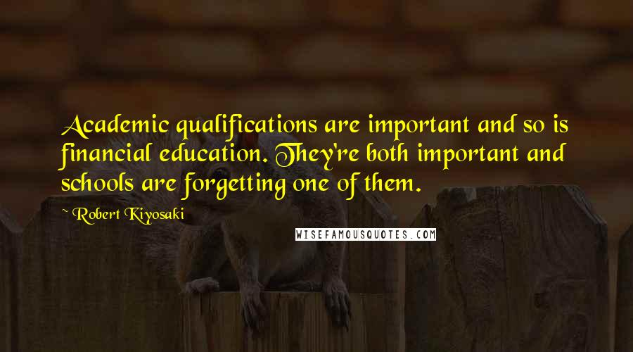 Robert Kiyosaki quotes: Academic qualifications are important and so is financial education. They're both important and schools are forgetting one of them.