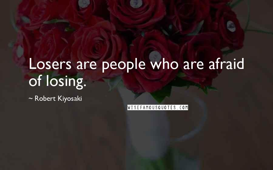 Robert Kiyosaki quotes: Losers are people who are afraid of losing.