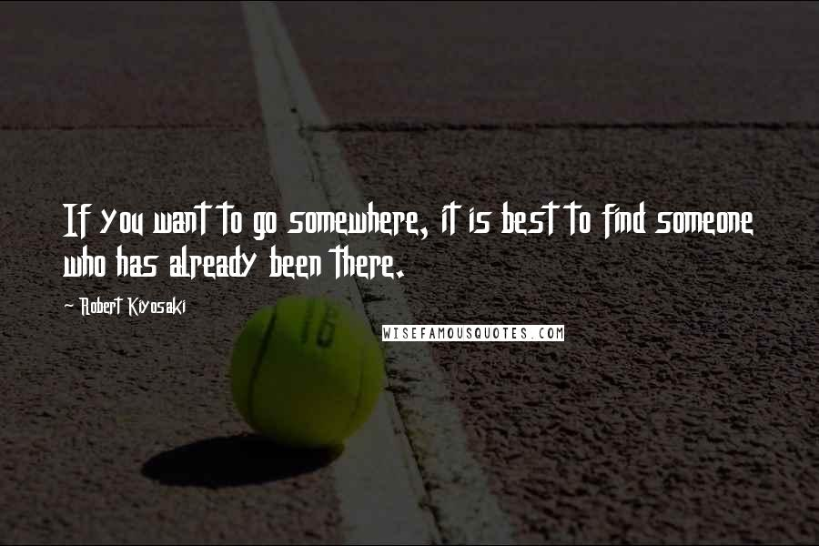 Robert Kiyosaki quotes: If you want to go somewhere, it is best to find someone who has already been there.