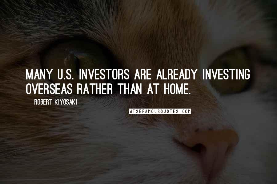 Robert Kiyosaki quotes: Many U.S. investors are already investing overseas rather than at home.