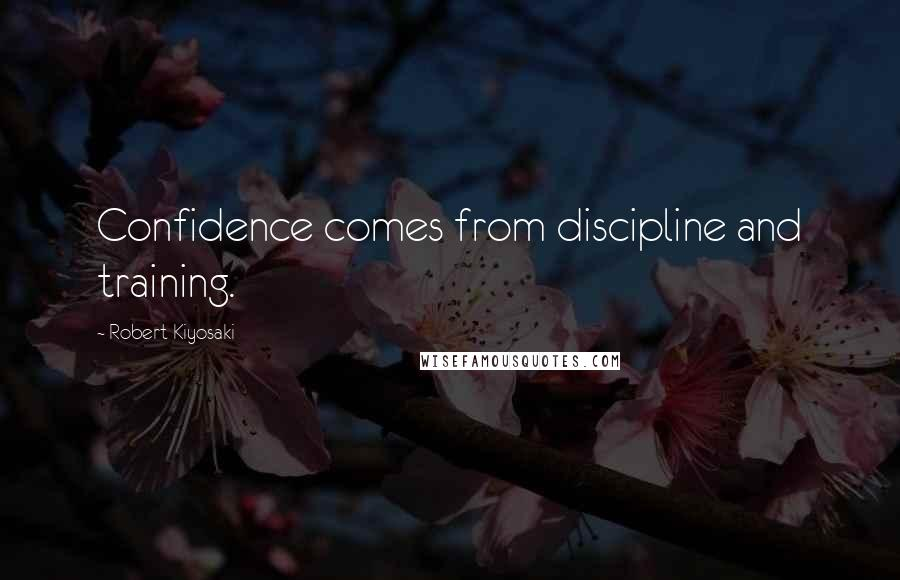 Robert Kiyosaki quotes: Confidence comes from discipline and training.