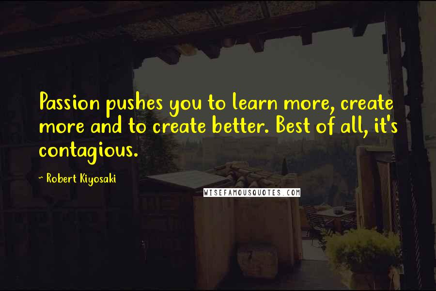 Robert Kiyosaki quotes: Passion pushes you to learn more, create more and to create better. Best of all, it's contagious.