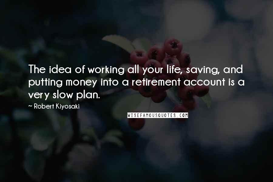 Robert Kiyosaki quotes: The idea of working all your life, saving, and putting money into a retirement account is a very slow plan.